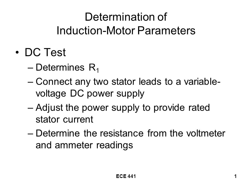 ECE 4411 Determination of Induction-Motor Parameters DC Test –Determines R 1 –Connect any two stator leads to a variable- voltage DC power supply –Adjust the power supply to provide rated stator current –Determine the resistance from the voltmeter and ammeter readings