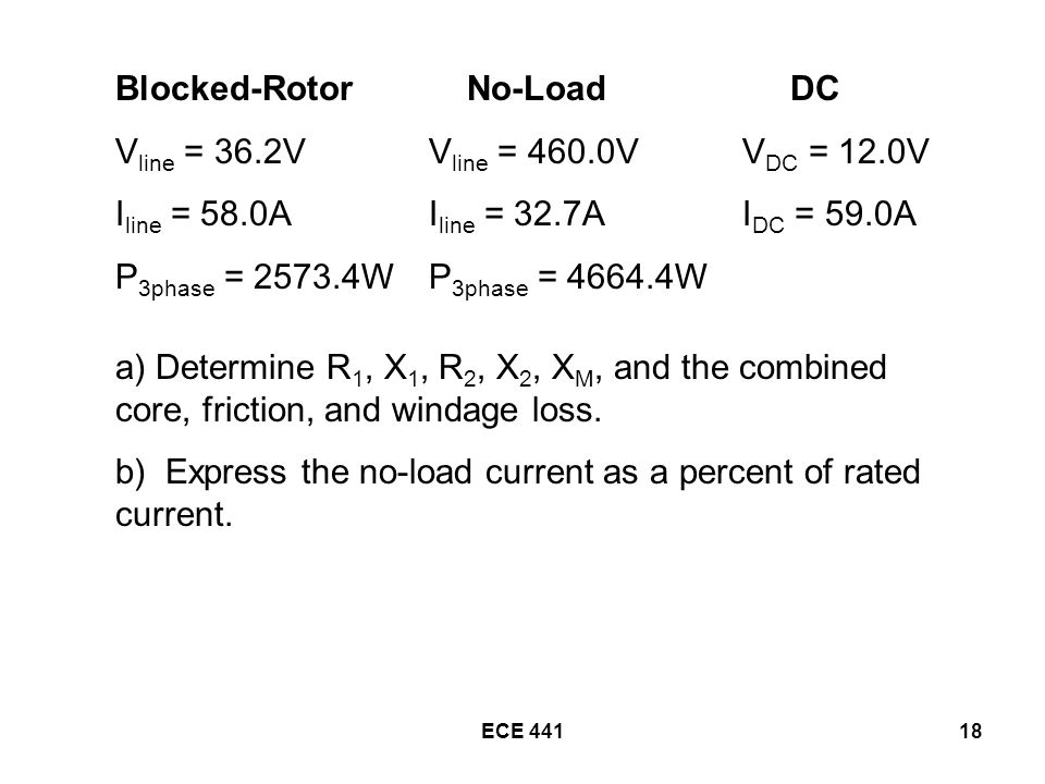 ECE Blocked-Rotor No-Load DC V line = 36.2VV line = 460.0VV DC = 12.0V I line = 58.0AI line = 32.7AI DC = 59.0A P 3phase = WP 3phase = W a) Determine R 1, X 1, R 2, X 2, X M, and the combined core, friction, and windage loss.