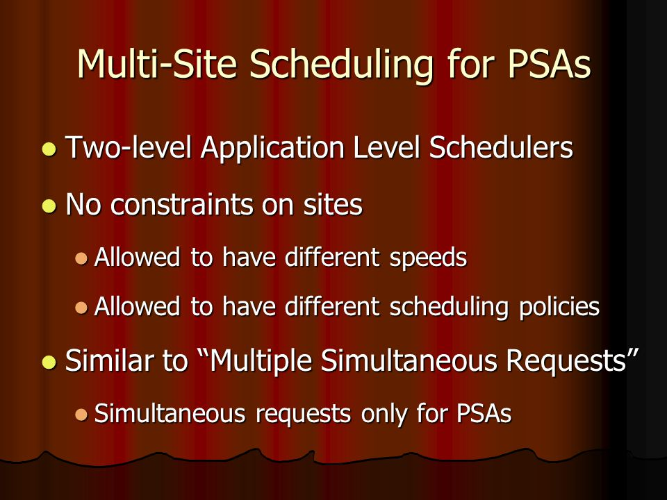 Multi-Site Scheduling for PSAs Two-level Application Level Schedulers Two-level Application Level Schedulers No constraints on sites No constraints on sites Allowed to have different speeds Allowed to have different speeds Allowed to have different scheduling policies Allowed to have different scheduling policies Similar to Multiple Simultaneous Requests Similar to Multiple Simultaneous Requests Simultaneous requests only for PSAs Simultaneous requests only for PSAs