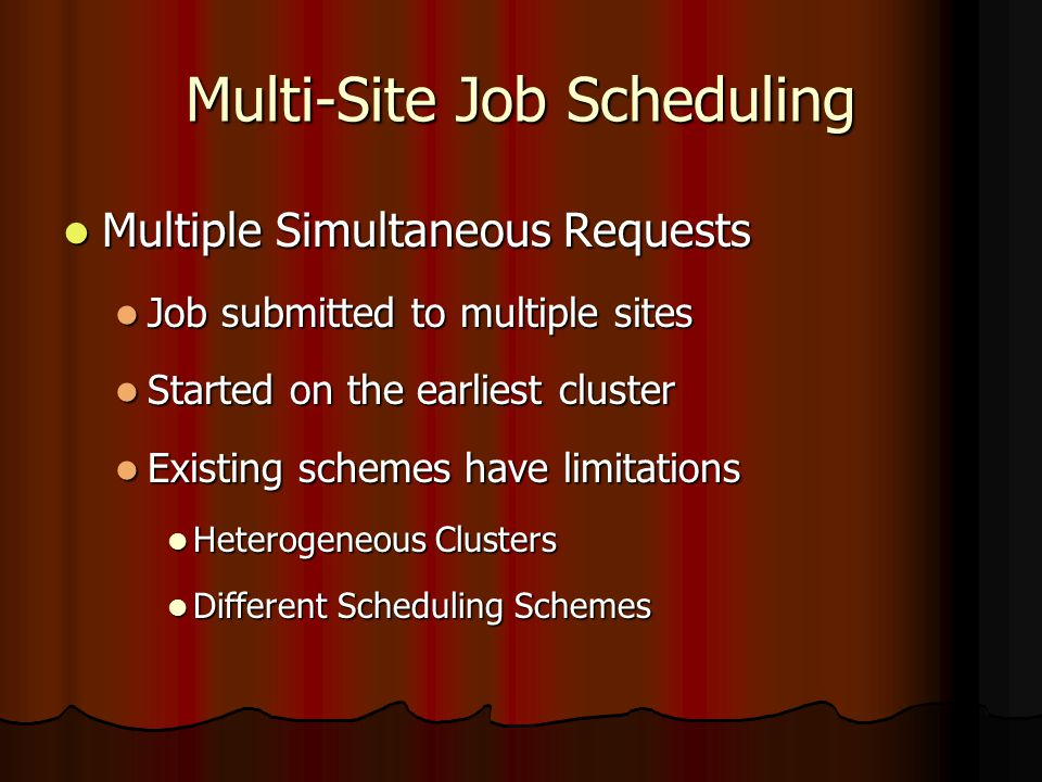 Multi-Site Job Scheduling Multiple Simultaneous Requests Multiple Simultaneous Requests Job submitted to multiple sites Job submitted to multiple sites Started on the earliest cluster Started on the earliest cluster Existing schemes have limitations Existing schemes have limitations Heterogeneous Clusters Heterogeneous Clusters Different Scheduling Schemes Different Scheduling Schemes