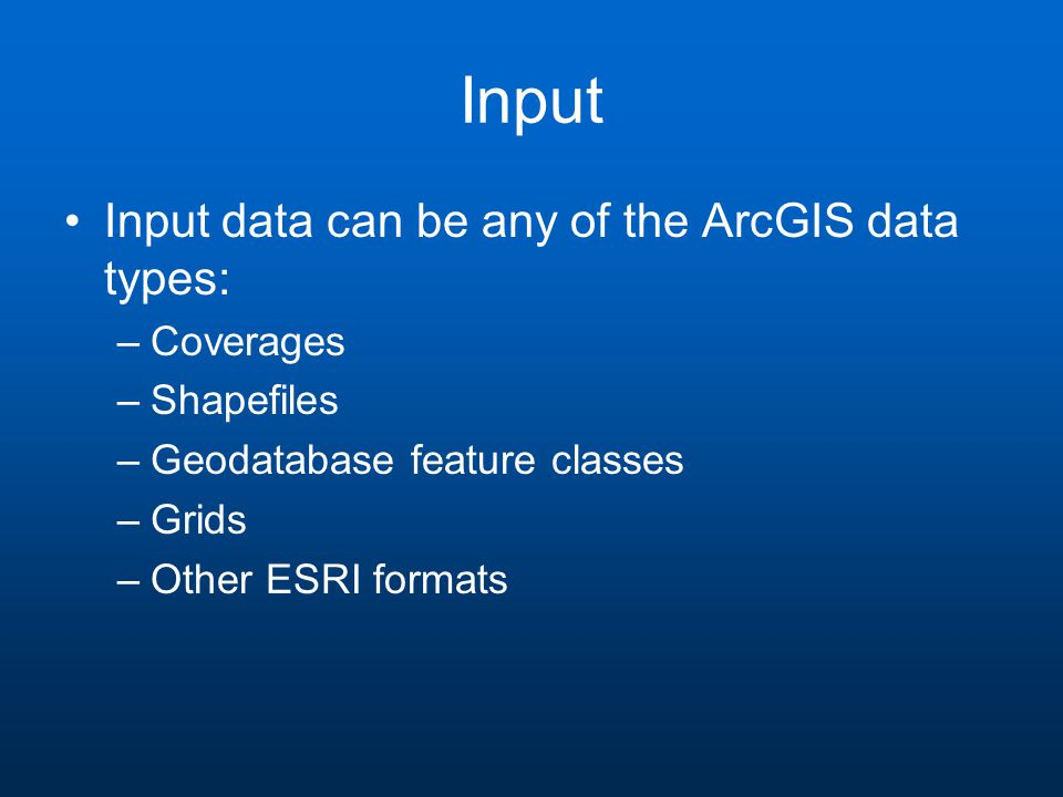 Input Input data can be any of the ArcGIS data types: –Coverages –Shapefiles –Geodatabase feature classes –Grids –Other ESRI formats