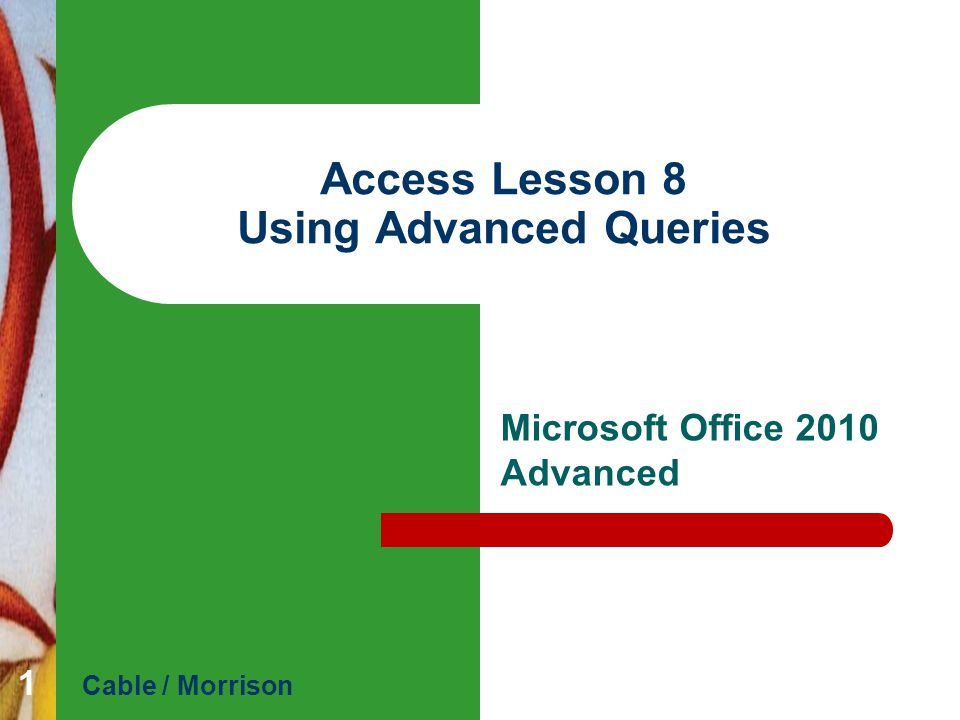 Access Lesson 8 Using Advanced Queries Microsoft Office 2010 Advanced Cable / Morrison 1