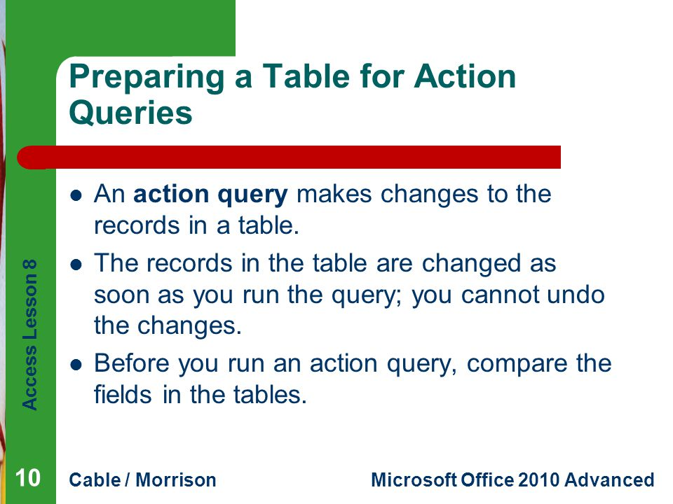Access Lesson 8 Cable / MorrisonMicrosoft Office 2010 Advanced Preparing a Table for Action Queries An action query makes changes to the records in a table.
