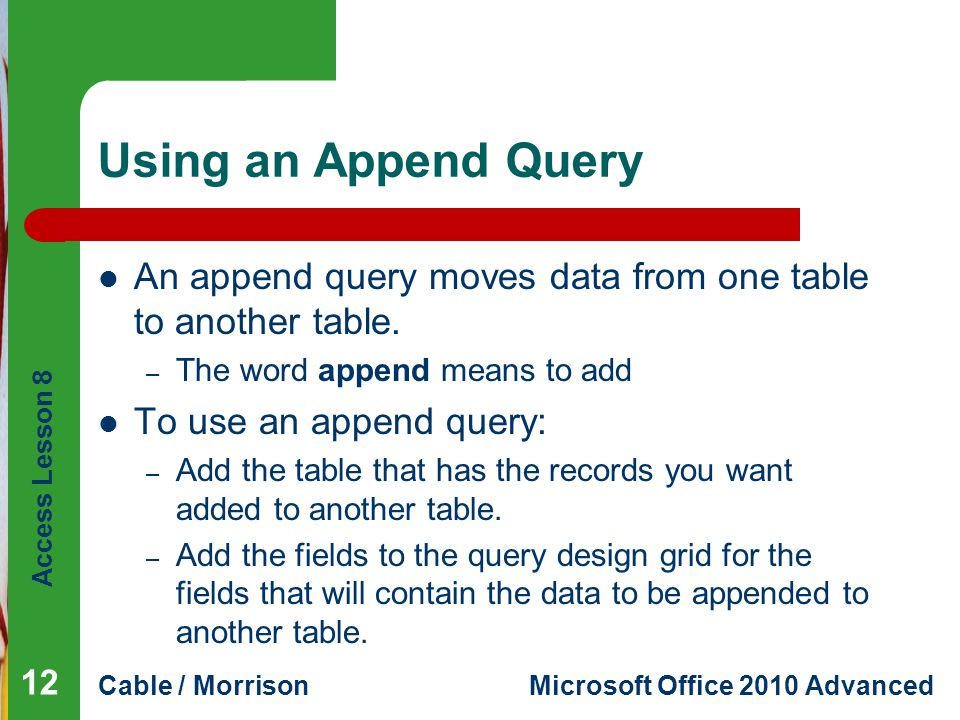 Access Lesson 8 Cable / MorrisonMicrosoft Office 2010 Advanced Using an Append Query An append query moves data from one table to another table.