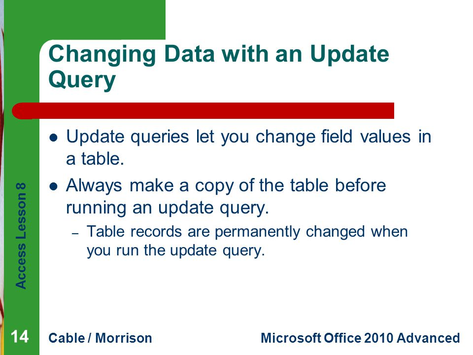 Access Lesson 8 Cable / MorrisonMicrosoft Office 2010 Advanced Changing Data with an Update Query Update queries let you change field values in a table.