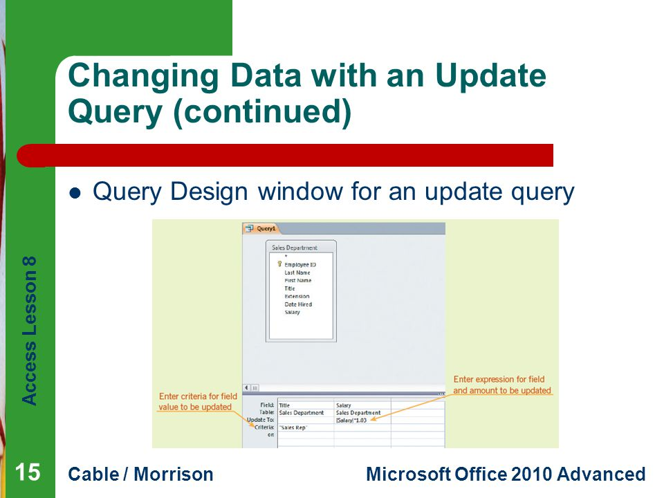 Access Lesson 8 Cable / MorrisonMicrosoft Office 2010 Advanced Changing Data with an Update Query (continued) Query Design window for an update query 15