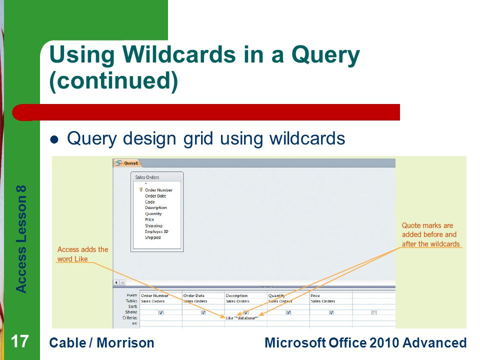 Access Lesson 8 Cable / MorrisonMicrosoft Office 2010 Advanced Using Wildcards in a Query (continued) Query design grid using wildcards 17