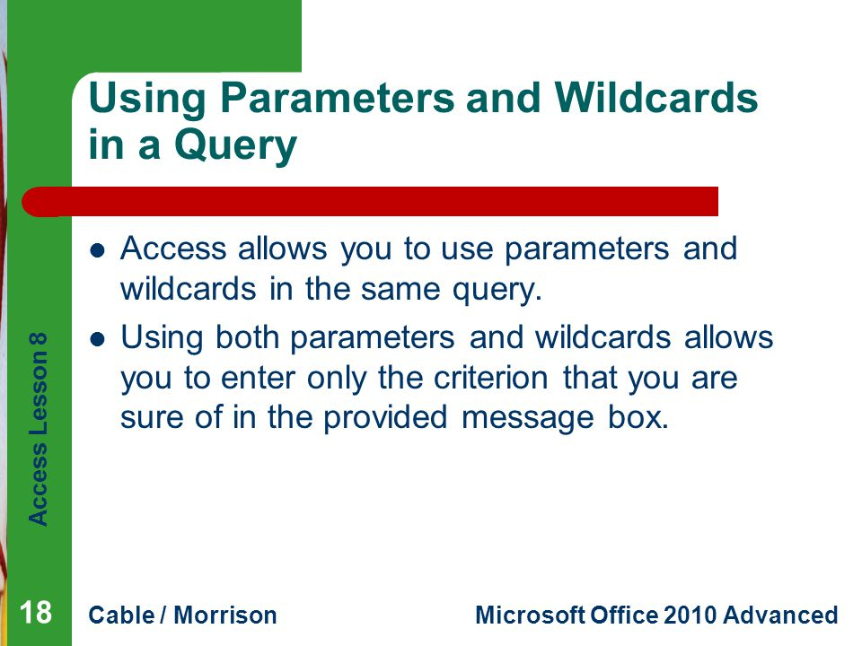 Access Lesson 8 Cable / MorrisonMicrosoft Office 2010 Advanced Using Parameters and Wildcards in a Query Access allows you to use parameters and wildcards in the same query.
