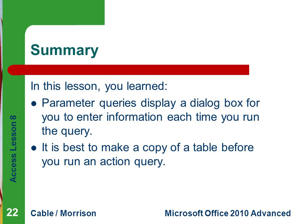 Access Lesson 8 Cable / MorrisonMicrosoft Office 2010 Advanced Summary In this lesson, you learned: Parameter queries display a dialog box for you to enter information each time you run the query.