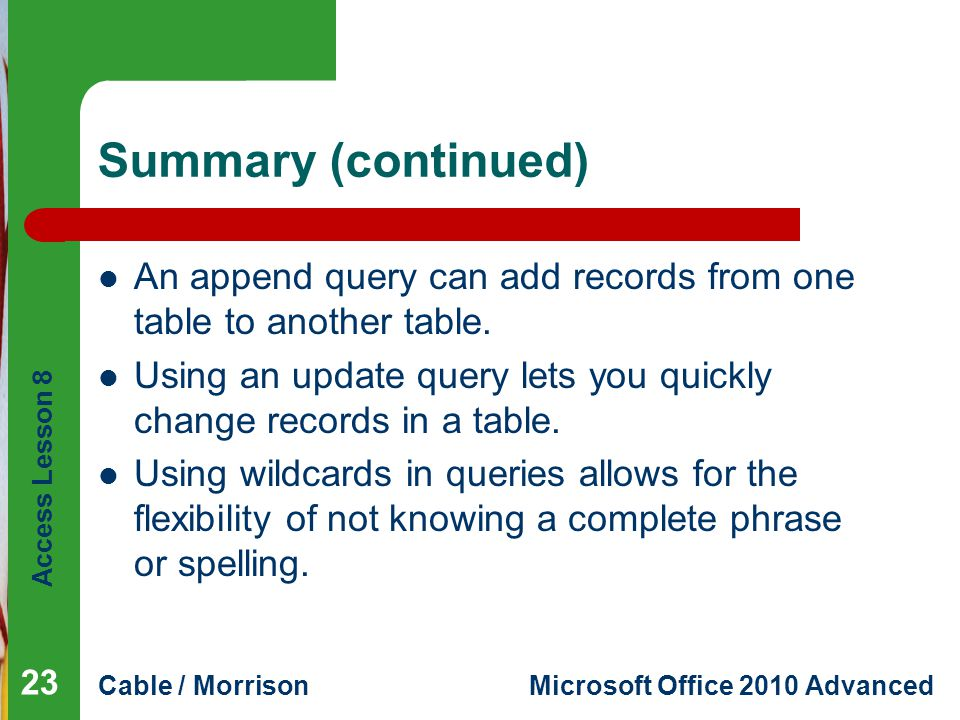 Access Lesson 8 Cable / MorrisonMicrosoft Office 2010 Advanced Summary (continued) An append query can add records from one table to another table.
