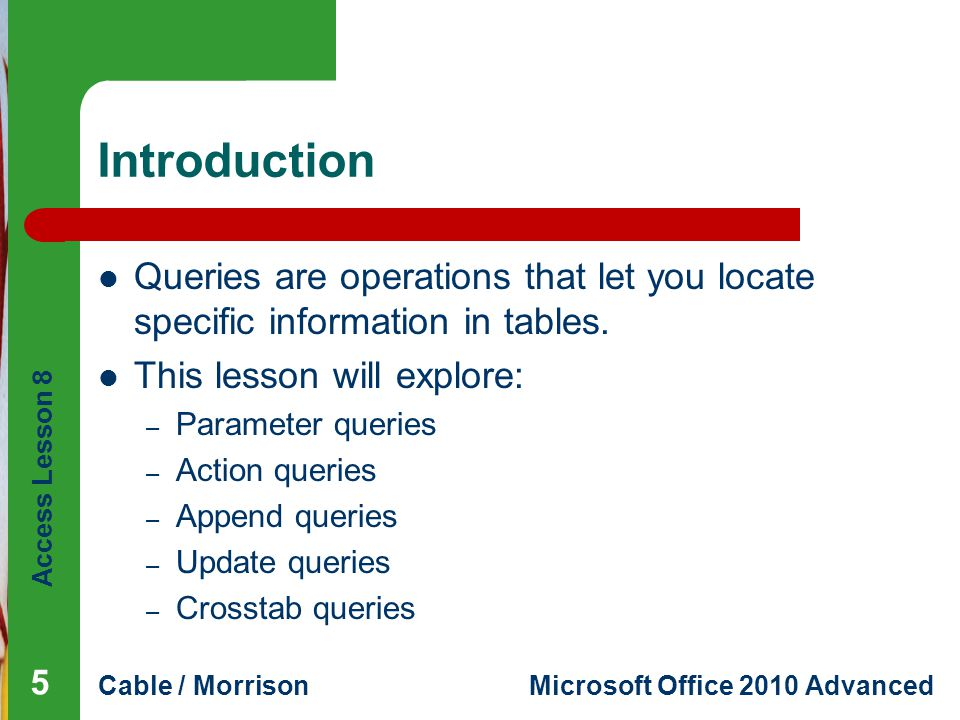Access Lesson 8 Cable / MorrisonMicrosoft Office 2010 Advanced Introduction Queries are operations that let you locate specific information in tables.