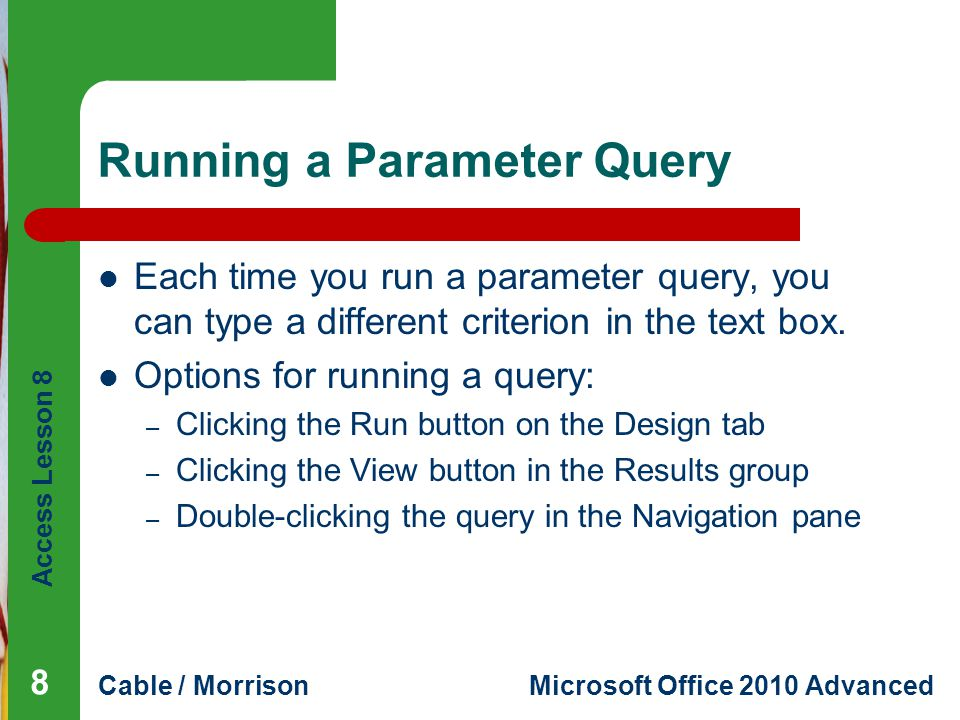 Access Lesson 8 Cable / MorrisonMicrosoft Office 2010 Advanced Running a Parameter Query Each time you run a parameter query, you can type a different criterion in the text box.
