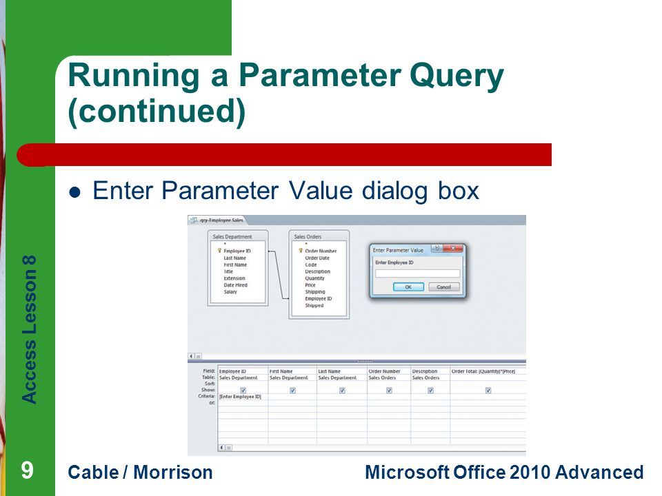 Access Lesson 8 Cable / MorrisonMicrosoft Office 2010 Advanced Running a Parameter Query (continued) Enter Parameter Value dialog box 9
