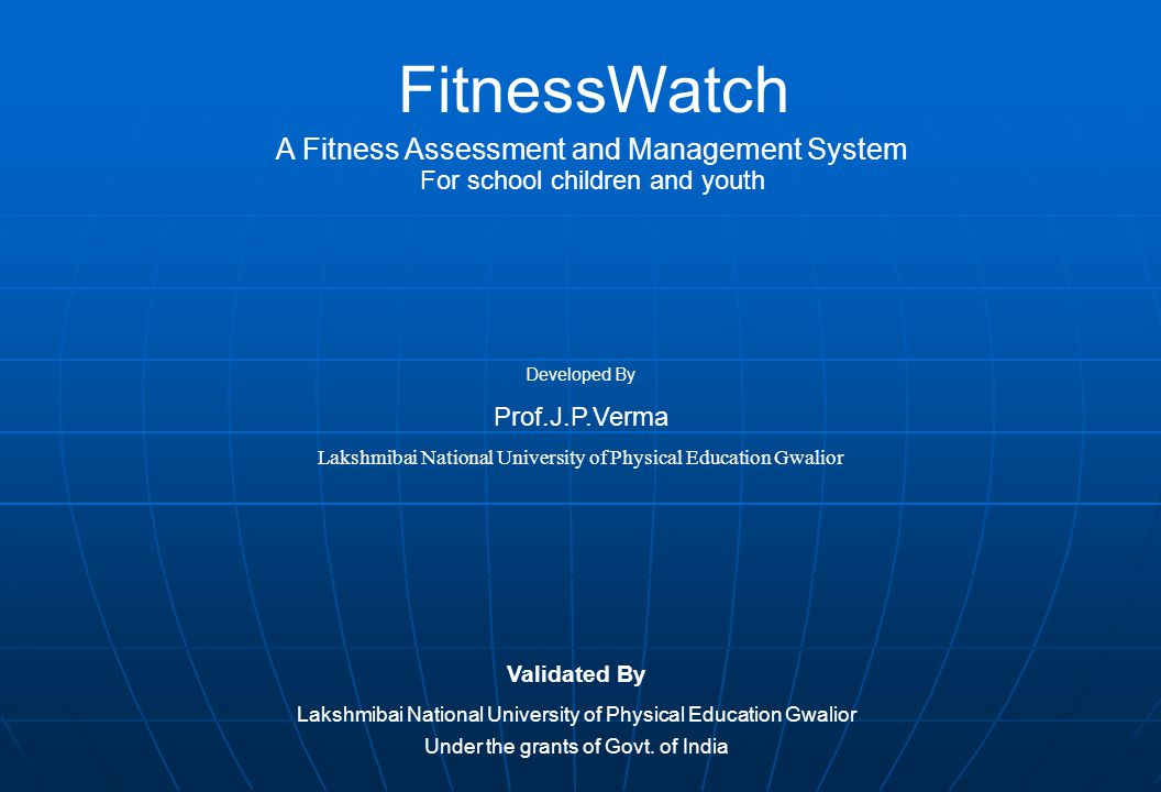 FitnessWatch A Fitness Assessment and Management System For school children and youth Developed By Prof.J.P.Verma Lakshmibai National University of Physical Education Gwalior Validated By Lakshmibai National University of Physical Education Gwalior Under the grants of Govt.