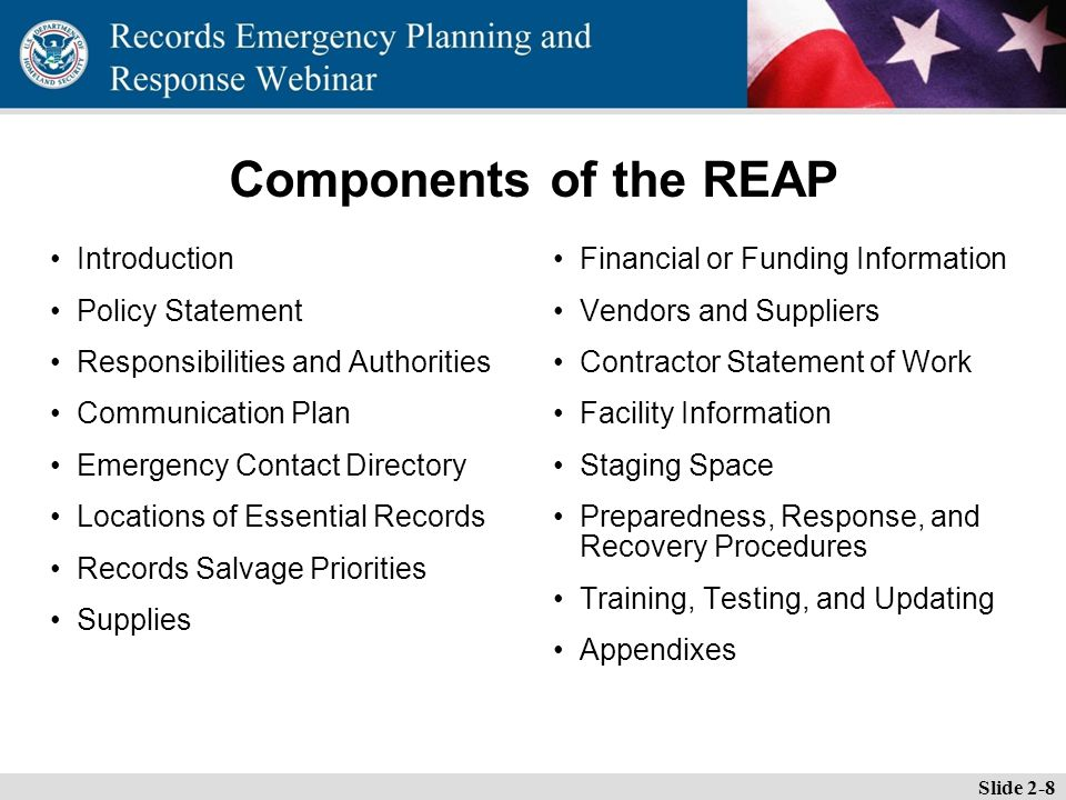 Essential Records Webinar Components of the REAP Introduction Policy Statement Responsibilities and Authorities Communication Plan Emergency Contact Directory Locations of Essential Records Records Salvage Priorities Supplies Financial or Funding Information Vendors and Suppliers Contractor Statement of Work Facility Information Staging Space Preparedness, Response, and Recovery Procedures Training, Testing, and Updating Appendixes Slide 2-8
