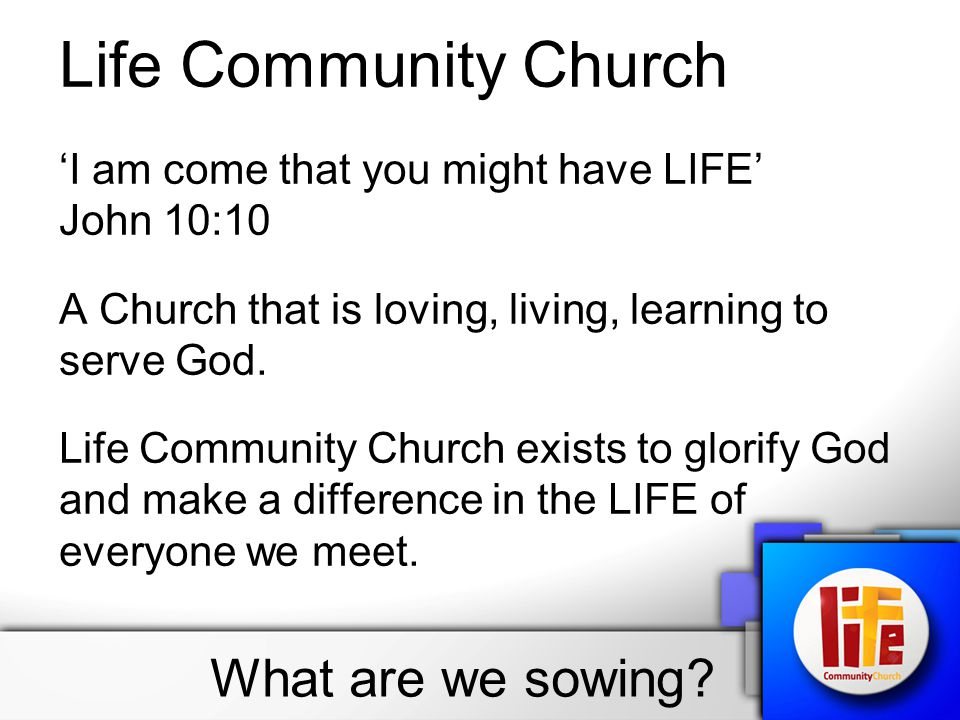 Life Community Church 'I am come that you might have LIFE' John 10:10 A Church that is loving, living, learning to serve God.