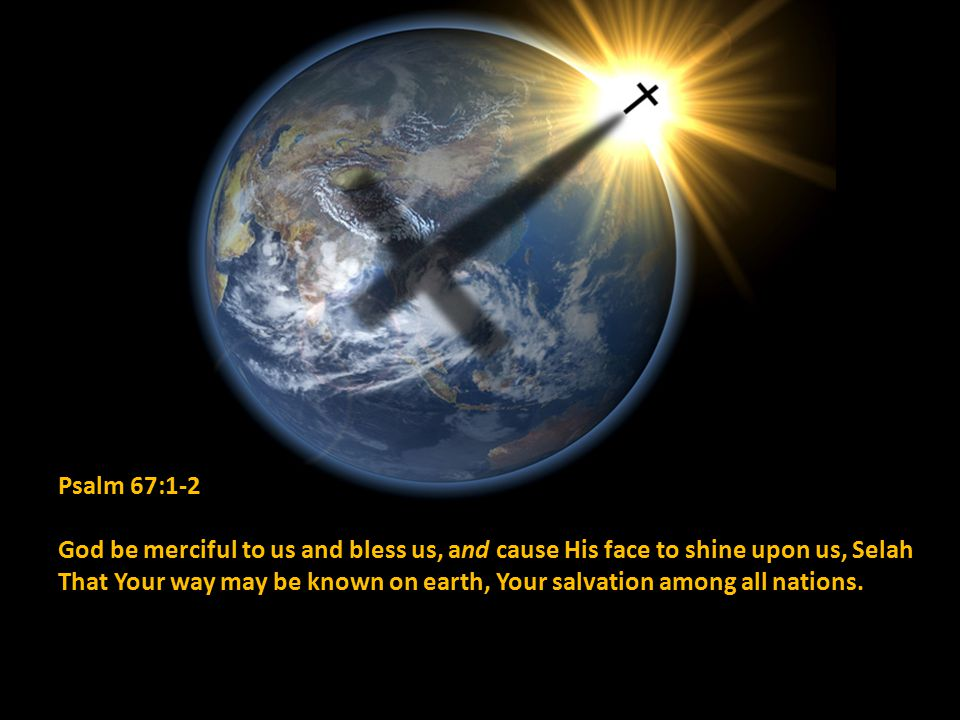 Psalm 67:1-2 God be merciful to us and bless us, and cause His face to shine upon us, Selah That Your way may be known on earth, Your salvation among all nations.