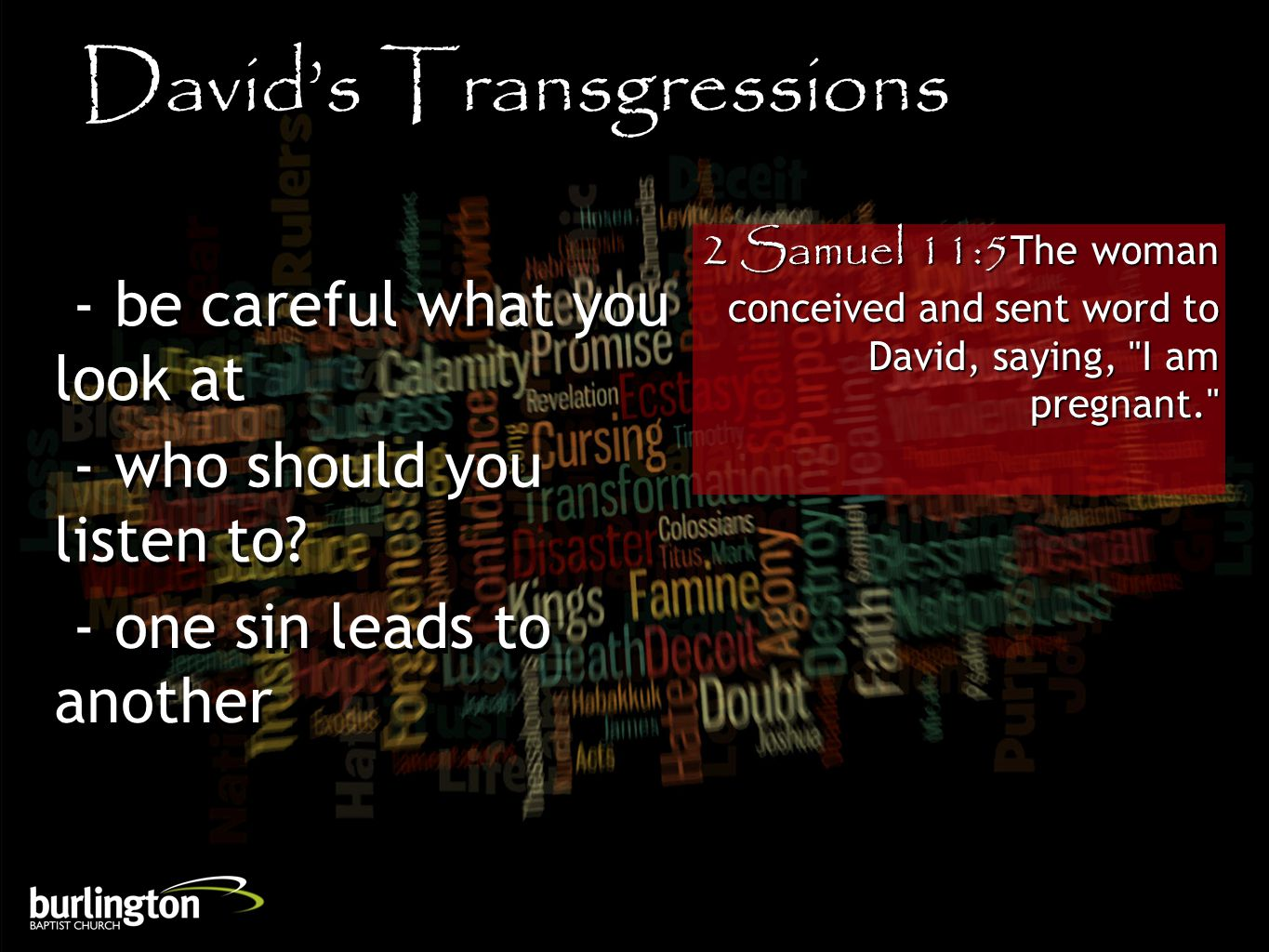 2 Samuel 11:5The woman conceived and sent word to David, saying, I am pregnant. David's Transgressions - be careful what you look at - who should you listen to.