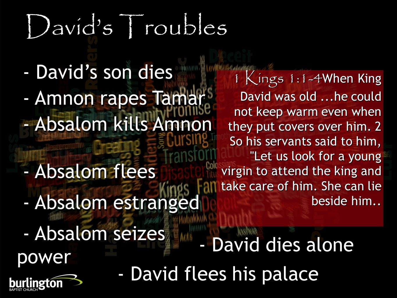1 Kings 1:1-4When King David was old...he could not keep warm even when they put covers over him.