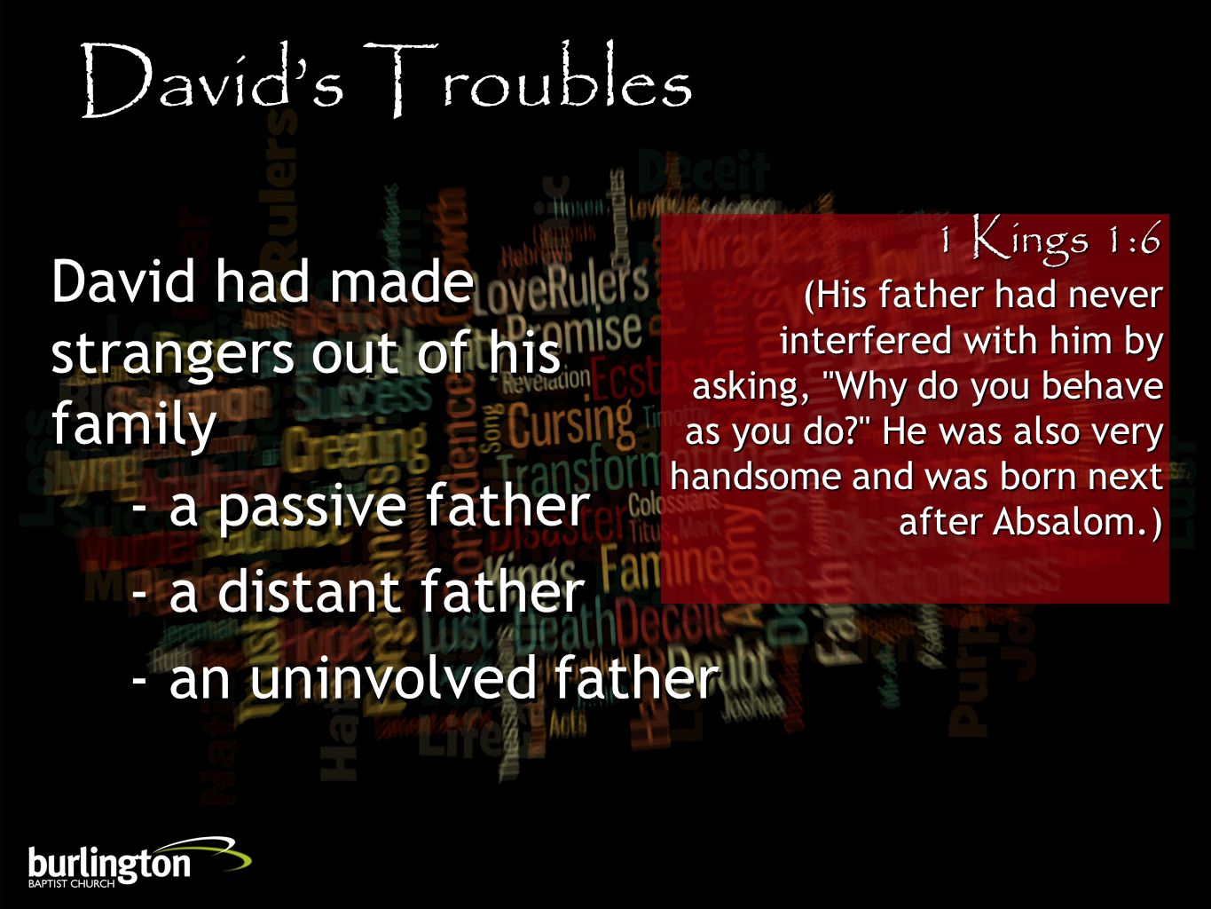 1 Kings 1:6 (His father had never interfered with him by asking, Why do you behave as you do He was also very handsome and was born next after Absalom.) David's Troubles David had made strangers out of his family - a passive father - a distant father - an uninvolved father