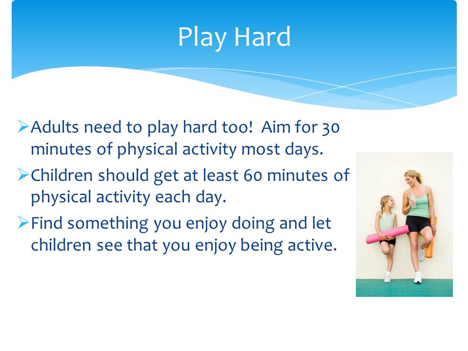  Adults need to play hard too. Aim for 30 minutes of physical activity most days.