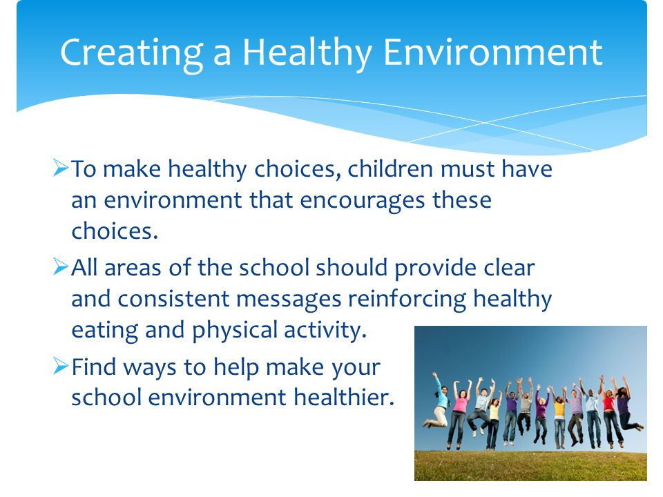  To make healthy choices, children must have an environment that encourages these choices.