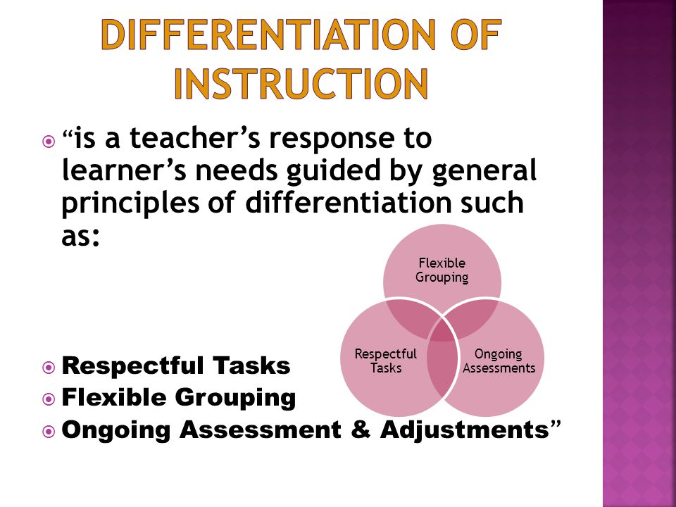 is a teacher's response to learner's needs guided by general principles of differentiation such as:  Respectful Tasks  Flexible Grouping  Ongoing Assessment & Adjustments Flexible Grouping Ongoing Assessments Respectful Tasks