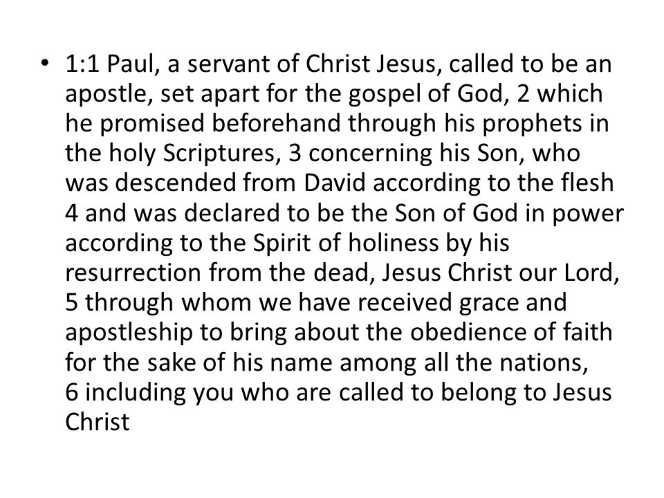 1:1 Paul, a servant of Christ Jesus, called to be an apostle, set apart for the gospel of God, 2 which he promised beforehand through his prophets in the holy Scriptures, 3 concerning his Son, who was descended from David according to the flesh 4 and was declared to be the Son of God in power according to the Spirit of holiness by his resurrection from the dead, Jesus Christ our Lord, 5 through whom we have received grace and apostleship to bring about the obedience of faith for the sake of his name among all the nations, 6 including you who are called to belong to Jesus Christ