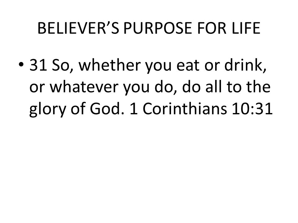 BELIEVER'S PURPOSE FOR LIFE 31 So, whether you eat or drink, or whatever you do, do all to the glory of God.