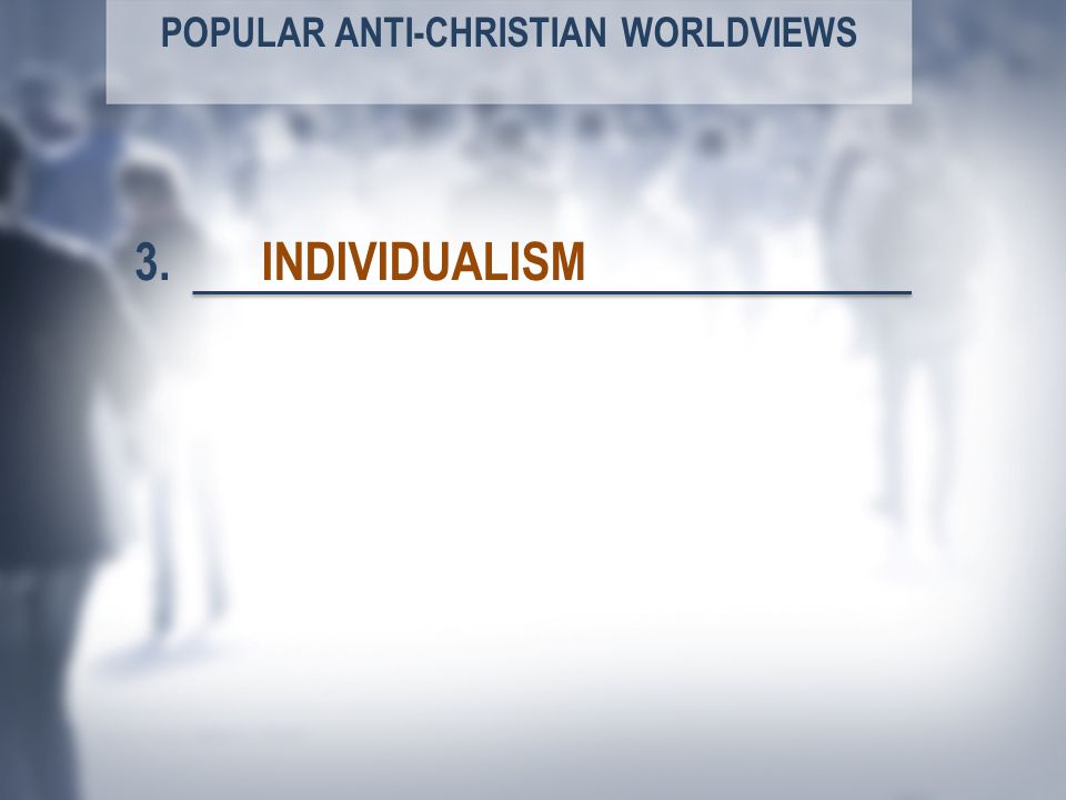 POPULAR ANTI-CHRISTIAN WORLDVIEWS INDIVIDUALISM3.