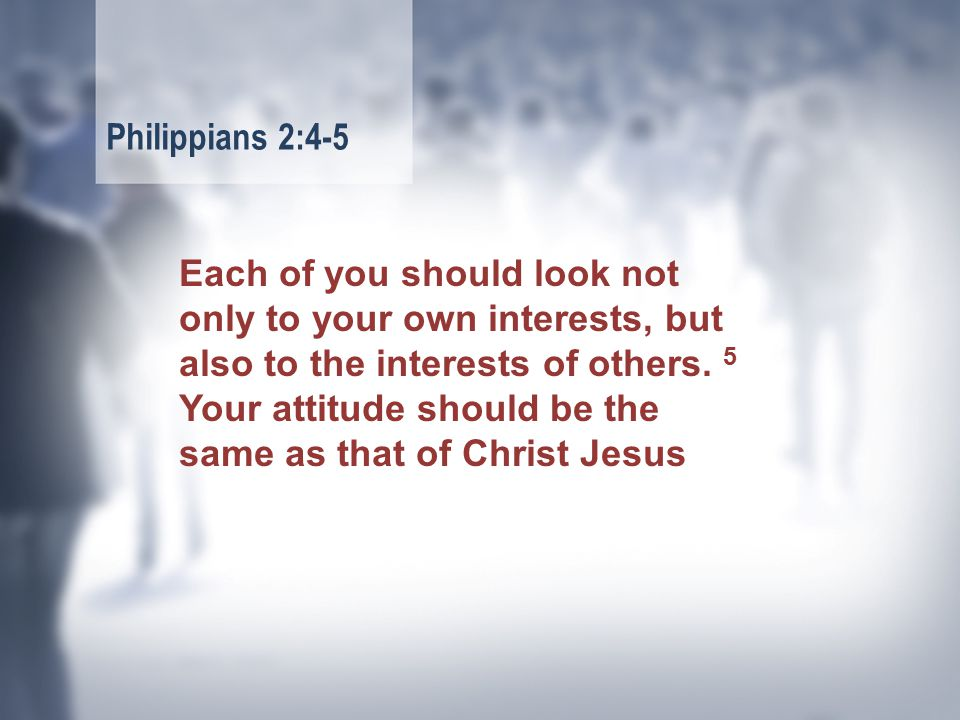 Each of you should look not only to your own interests, but also to the interests of others.