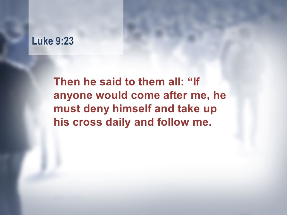 Then he said to them all: If anyone would come after me, he must deny himself and take up his cross daily and follow me.