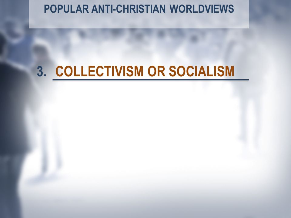 POPULAR ANTI-CHRISTIAN WORLDVIEWS COLLECTIVISM OR SOCIALISM3.