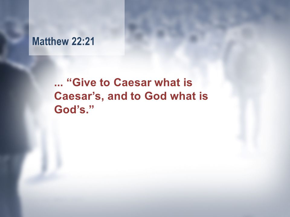 ... Give to Caesar what is Caesar's, and to God what is God's. Matthew 22:21
