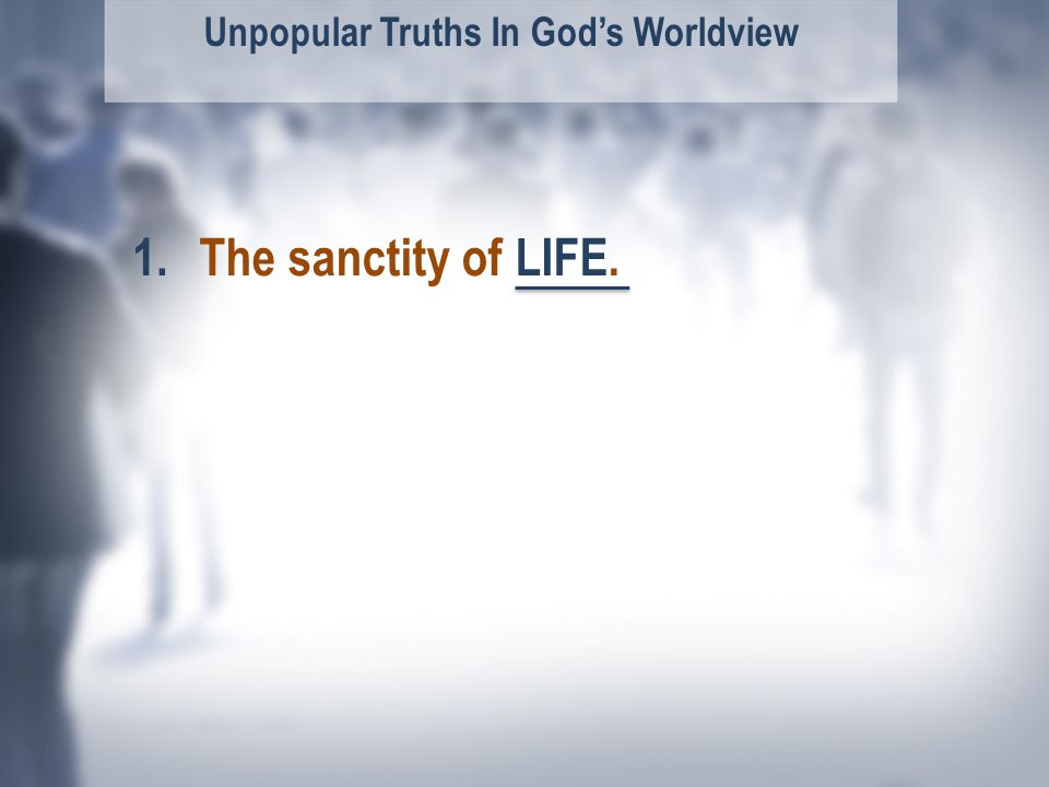 Unpopular Truths In God's Worldview The sanctity of LIFE.1.