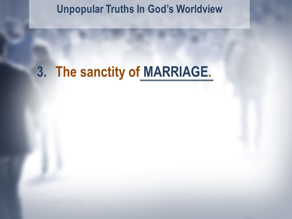 Unpopular Truths In God's Worldview The sanctity of MARRIAGE.3.