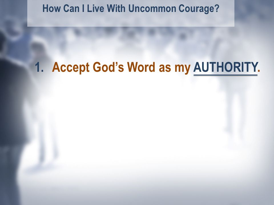How Can I Live With Uncommon Courage Accept God's Word as my AUTHORITY.1.