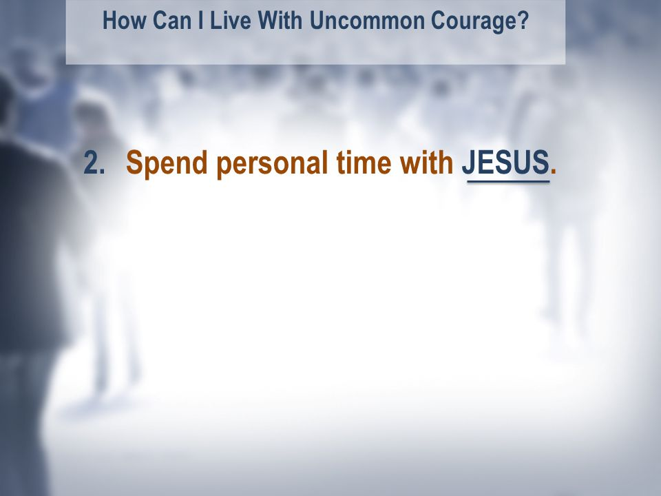 How Can I Live With Uncommon Courage Spend personal time with JESUS.2.