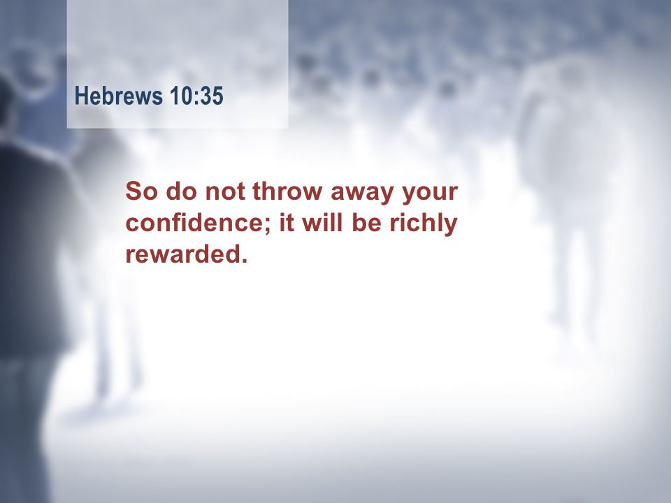 So do not throw away your confidence; it will be richly rewarded. Hebrews 10:35