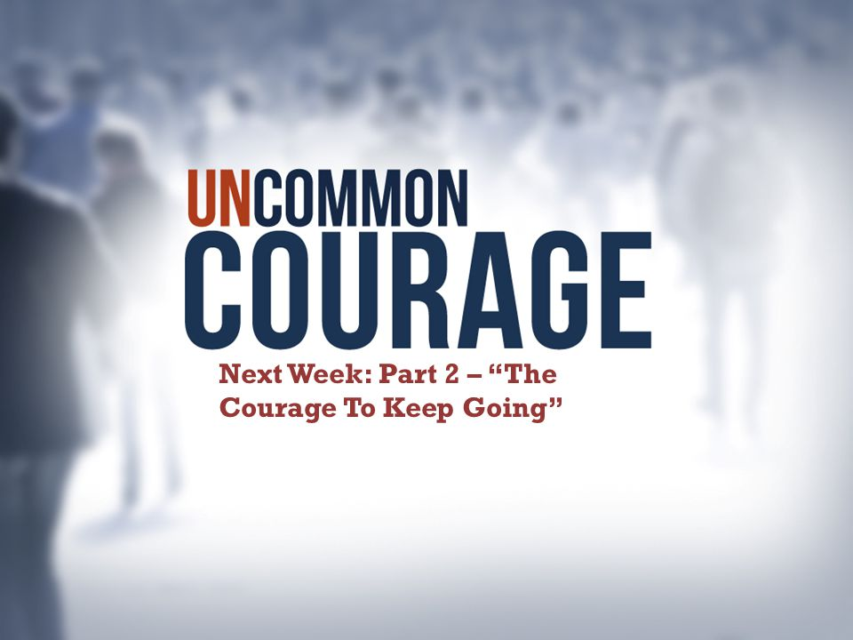 Next Week: Part 2 – The Courage To Keep Going
