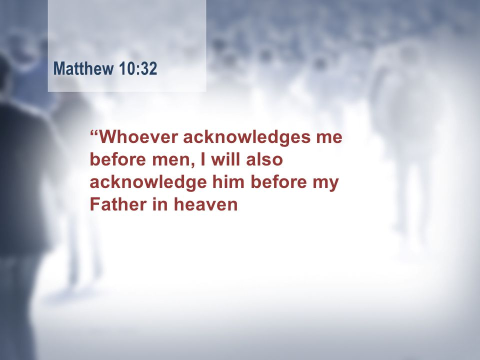 Whoever acknowledges me before men, I will also acknowledge him before my Father in heaven Matthew 10:32