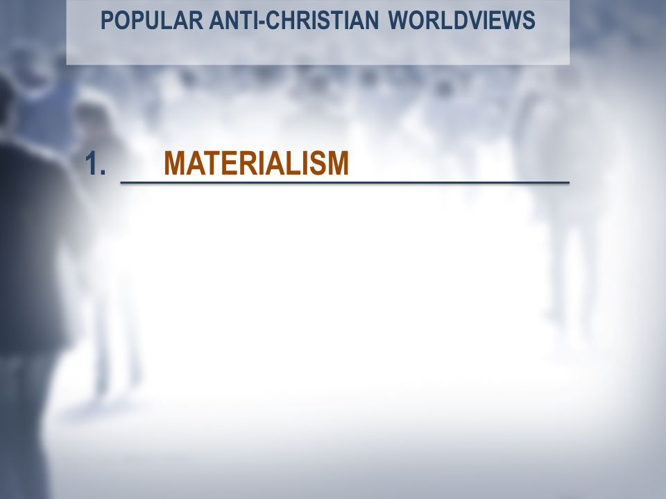 POPULAR ANTI-CHRISTIAN WORLDVIEWS MATERIALISM1.