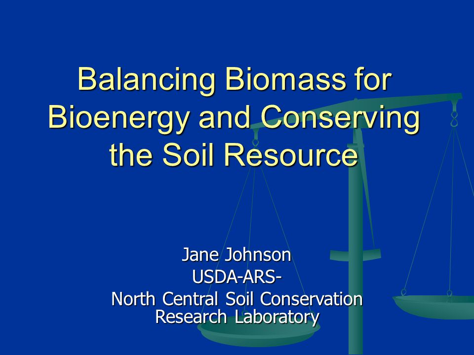 Balancing Biomass for Bioenergy and Conserving the Soil Resource Jane Johnson USDA-ARS- North Central Soil Conservation Research Laboratory
