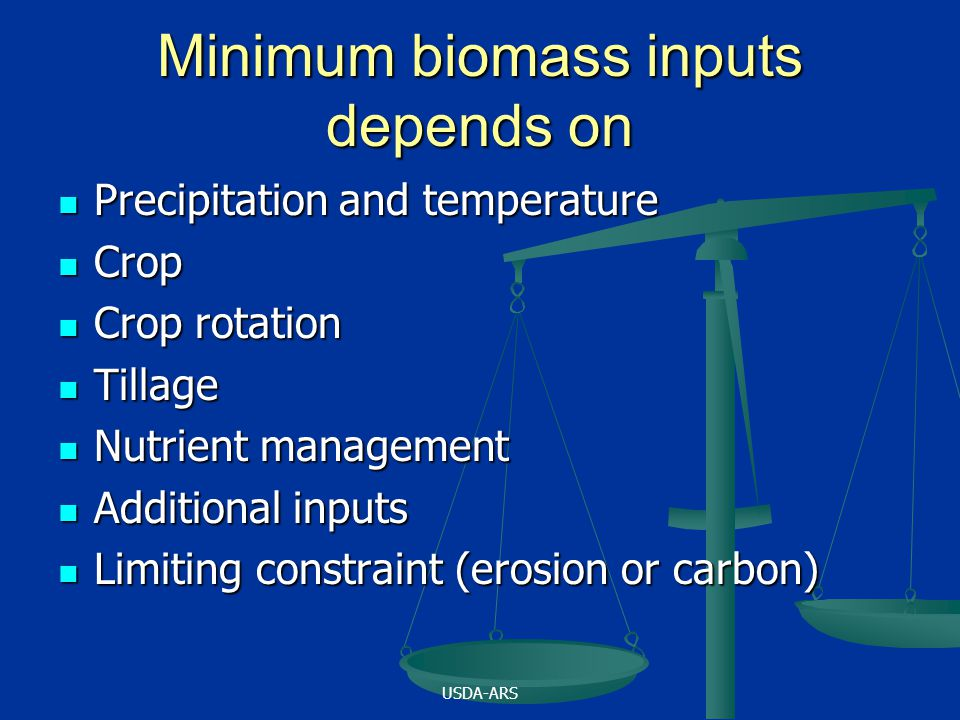 USDA-ARS Minimum biomass inputs depends on Precipitation and temperature Precipitation and temperature Crop Crop Crop rotation Crop rotation Tillage Tillage Nutrient management Nutrient management Additional inputs Additional inputs Limiting constraint (erosion or carbon) Limiting constraint (erosion or carbon)
