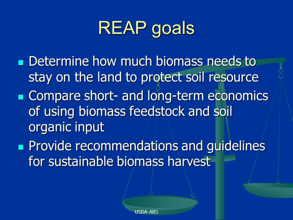 USDA-ARS REAP goals Determine how much biomass needs to stay on the land to protect soil resource Determine how much biomass needs to stay on the land to protect soil resource Compare short- and long-term economics of using biomass feedstock and soil organic input Compare short- and long-term economics of using biomass feedstock and soil organic input Provide recommendations and guidelines for sustainable biomass harvest Provide recommendations and guidelines for sustainable biomass harvest