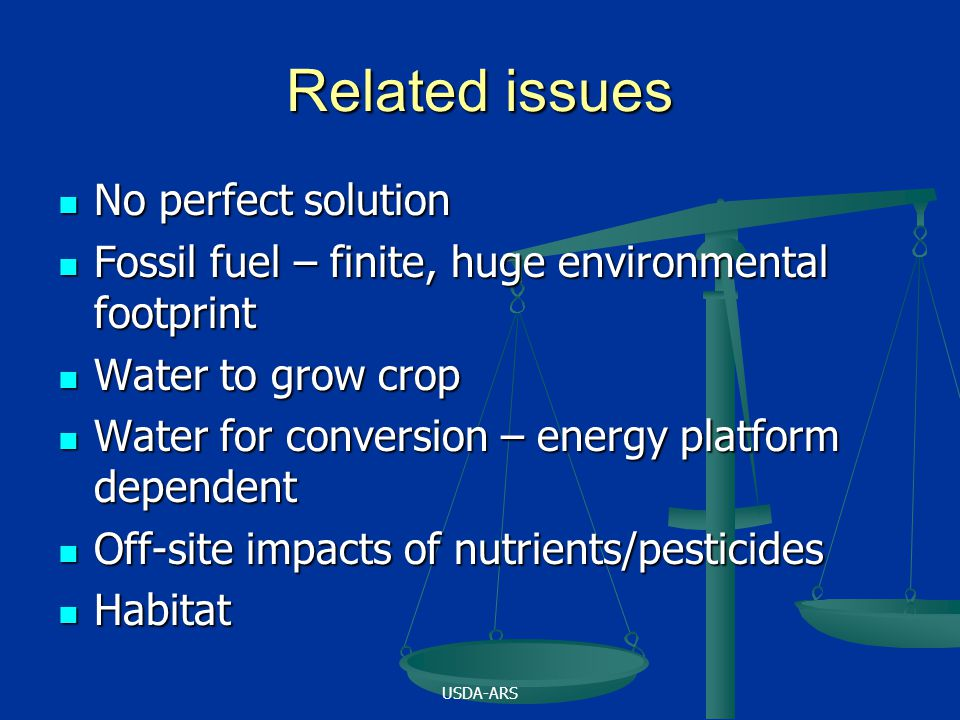 USDA-ARS Related issues No perfect solution No perfect solution Fossil fuel – finite, huge environmental footprint Fossil fuel – finite, huge environmental footprint Water to grow crop Water to grow crop Water for conversion – energy platform dependent Water for conversion – energy platform dependent Off-site impacts of nutrients/pesticides Off-site impacts of nutrients/pesticides Habitat Habitat