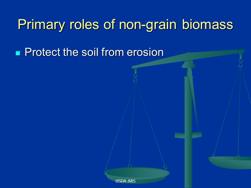 USDA-ARS Primary roles of non-grain biomass Protect the soil from erosion Protect the soil from erosion