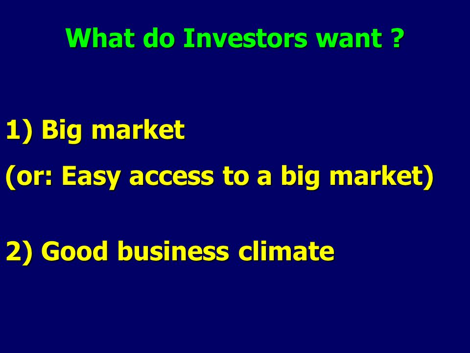 What do Investors want 1) Big market (or: Easy access to a big market) 2) Good business climate