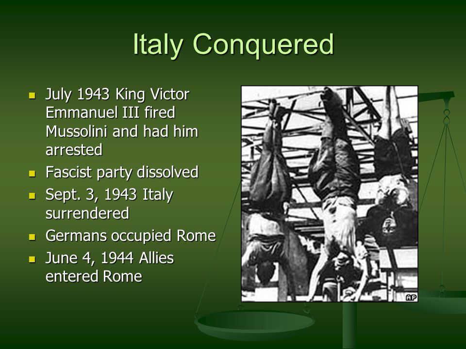 Italy Conquered July 1943 King Victor Emmanuel III fired Mussolini and had him arrested July 1943 King Victor Emmanuel III fired Mussolini and had him arrested Fascist party dissolved Fascist party dissolved Sept.