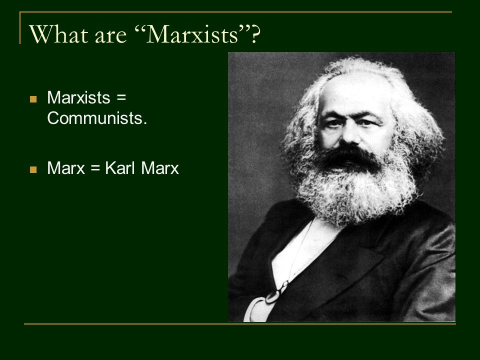 What are Marxists Marxists = Communists. Marx = Karl Marx